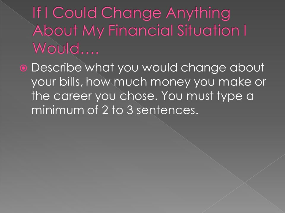 Describe what you would change about your bills, how much money you make or the career you chose.