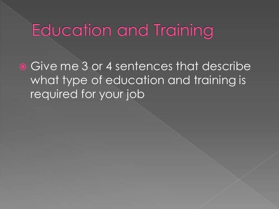 Give me 3 or 4 sentences that describe what type of education and training is required for your job