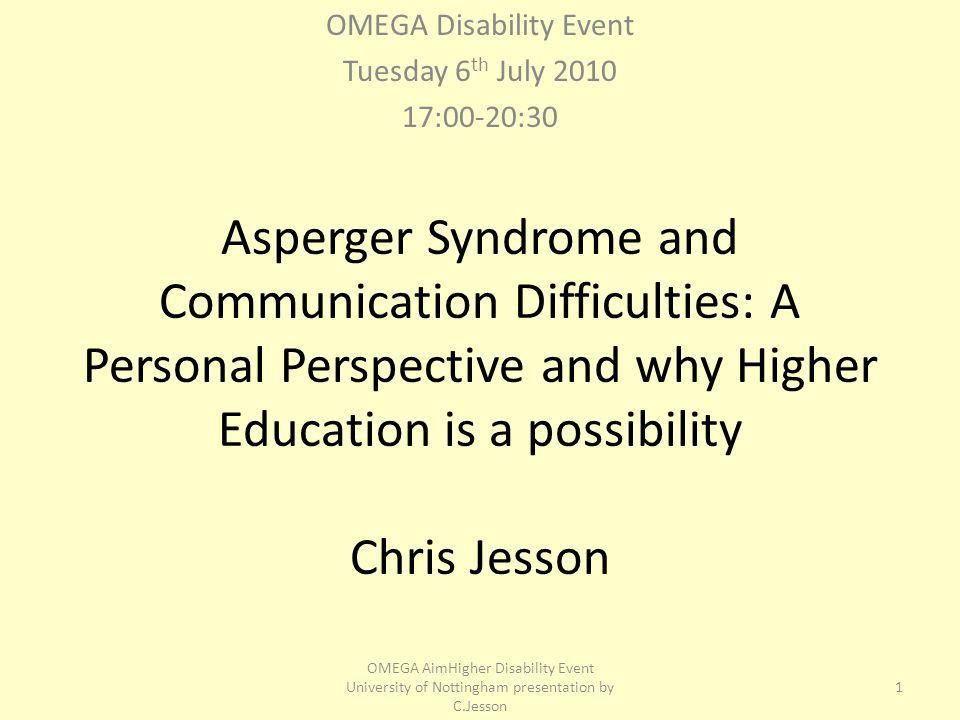 Asperger Syndrome and Communication Difficulties: A Personal Perspective and why Higher Education is a possibility Chris Jesson OMEGA Disability Event Tuesday 6 th July :00-20:30 1 OMEGA AimHigher Disability Event University of Nottingham presentation by C.Jesson