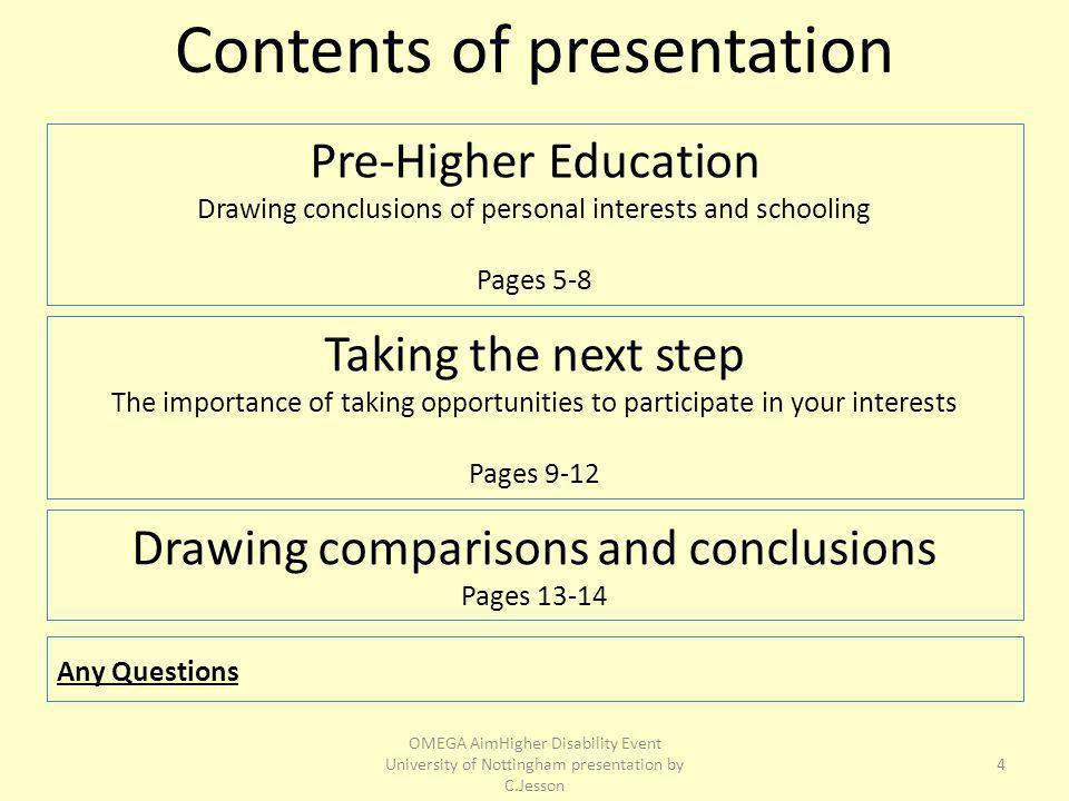 Pre-Higher Education Drawing conclusions of personal interests and schooling Pages 5-8 Contents of presentation Taking the next step The importance of taking opportunities to participate in your interests Pages 9-12 Any Questions 4 Drawing comparisons and conclusions Pages OMEGA AimHigher Disability Event University of Nottingham presentation by C.Jesson