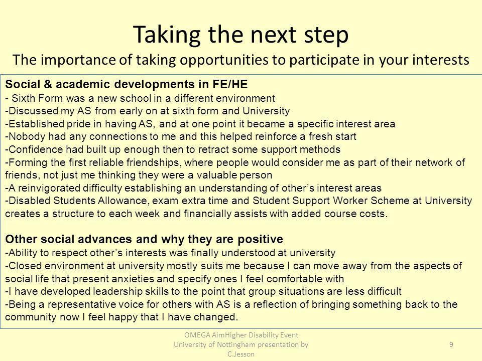 Taking the next step The importance of taking opportunities to participate in your interests Social & academic developments in FE/HE - Sixth Form was a new school in a different environment -Discussed my AS from early on at sixth form and University -Established pride in having AS, and at one point it became a specific interest area -Nobody had any connections to me and this helped reinforce a fresh start -Confidence had built up enough then to retract some support methods -Forming the first reliable friendships, where people would consider me as part of their network of friends, not just me thinking they were a valuable person -A reinvigorated difficulty establishing an understanding of others interest areas -Disabled Students Allowance, exam extra time and Student Support Worker Scheme at University creates a structure to each week and financially assists with added course costs.
