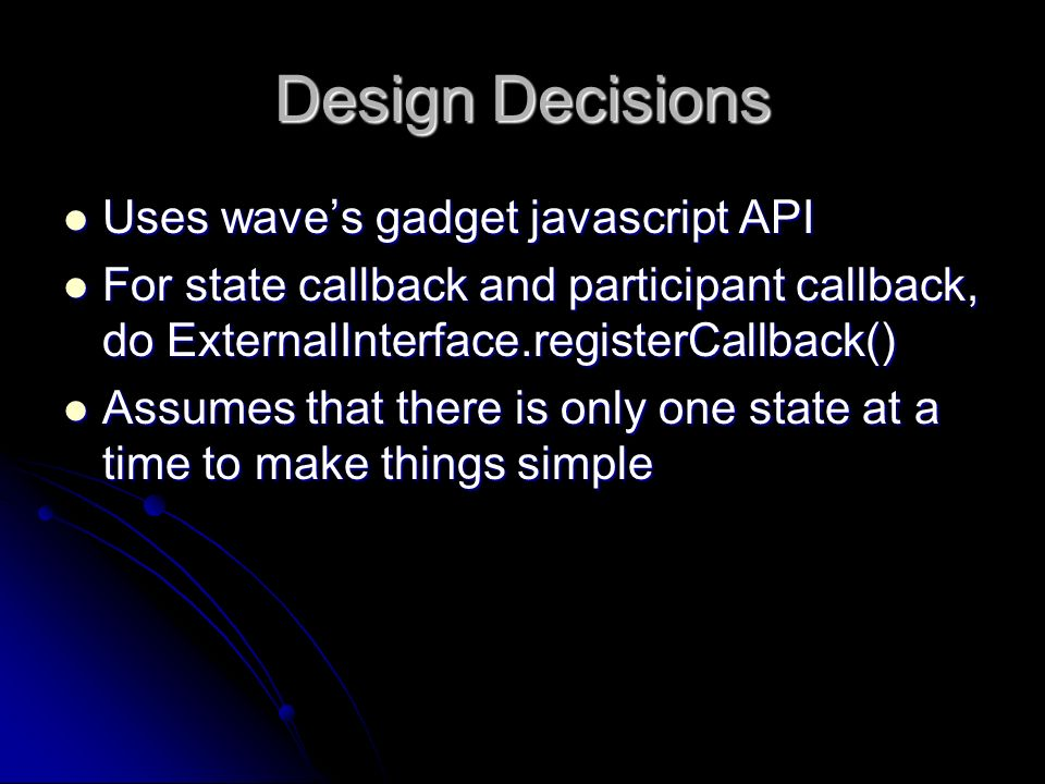 Design Decisions Uses waves gadget javascript API Uses waves gadget javascript API For state callback and participant callback, do ExternalInterface.registerCallback() For state callback and participant callback, do ExternalInterface.registerCallback() Assumes that there is only one state at a time to make things simple Assumes that there is only one state at a time to make things simple