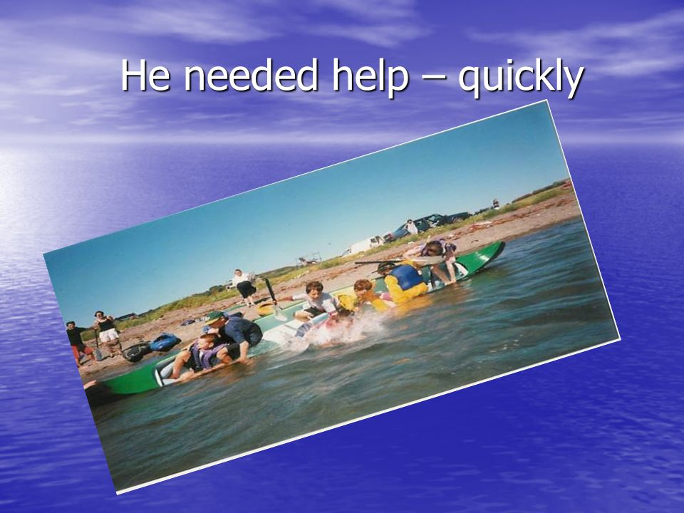 He needed help – quickly He needed help – quickly