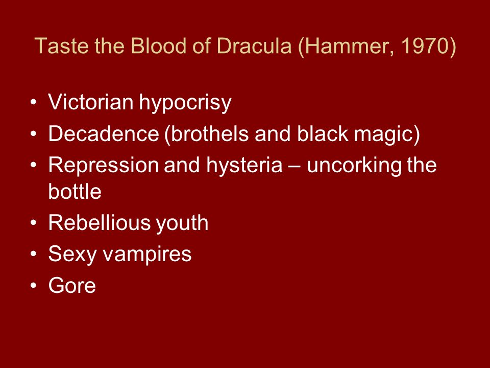 Taste the Blood of Dracula (Hammer, 1970) Victorian hypocrisy Decadence (brothels and black magic) Repression and hysteria – uncorking the bottle Rebellious youth Sexy vampires Gore