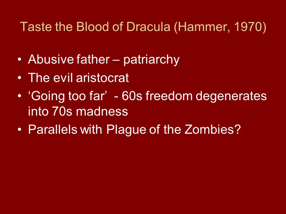 Taste the Blood of Dracula (Hammer, 1970) Abusive father – patriarchy The evil aristocrat Going too far - 60s freedom degenerates into 70s madness Parallels with Plague of the Zombies