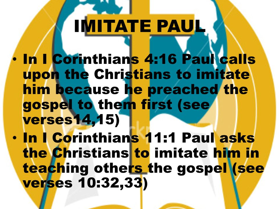 IMITATE PAUL In I Corinthians 4:16 Paul calls upon the Christians to imitate him because he preached the gospel to them first (see verses14,15) In I Corinthians 11:1 Paul asks the Christians to imitate him in teaching others the gospel (see verses 10:32,33)