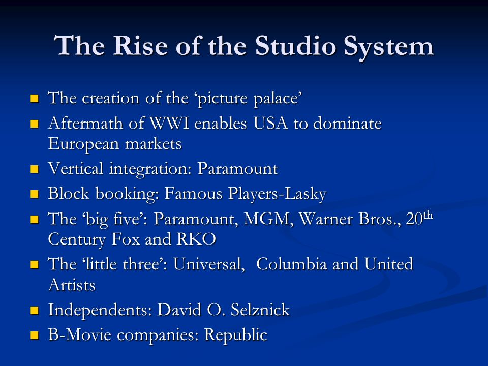 The Rise of the Studio System The creation of the picture palace The creation of the picture palace Aftermath of WWI enables USA to dominate European markets Aftermath of WWI enables USA to dominate European markets Vertical integration: Paramount Vertical integration: Paramount Block booking: Famous Players-Lasky Block booking: Famous Players-Lasky The big five: Paramount, MGM, Warner Bros., 20 th Century Fox and RKO The big five: Paramount, MGM, Warner Bros., 20 th Century Fox and RKO The little three: Universal, Columbia and United Artists The little three: Universal, Columbia and United Artists Independents: David O.