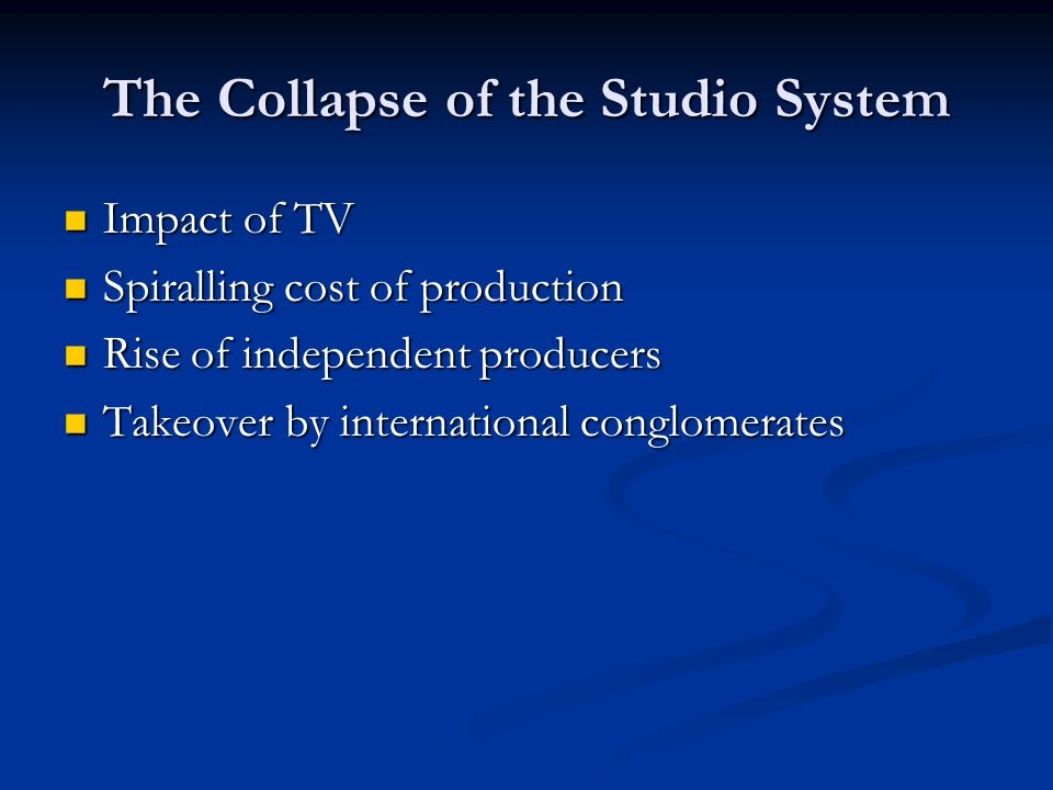 The Collapse of the Studio System Impact of TV Impact of TV Spiralling cost of production Spiralling cost of production Rise of independent producers Rise of independent producers Takeover by international conglomerates Takeover by international conglomerates