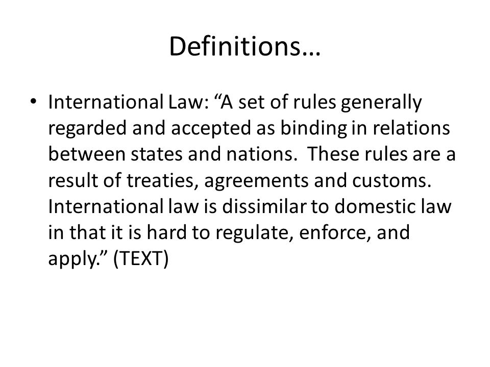 Definitions… International Law: A set of rules generally regarded and accepted as binding in relations between states and nations.