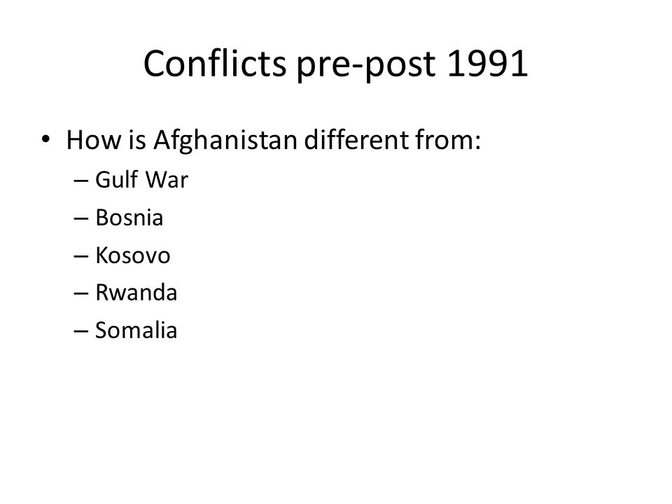 Conflicts pre-post 1991 How is Afghanistan different from: – Gulf War – Bosnia – Kosovo – Rwanda – Somalia