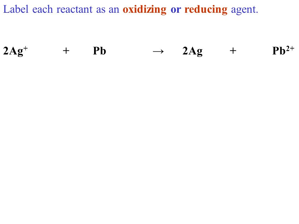 Label each reactant as an oxidizing or reducing agent. 2Ag + +Pb2Ag +Pb 2+