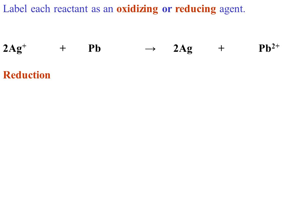 Label each reactant as an oxidizing or reducing agent. 2Ag + +Pb2Ag +Pb 2+ Reduction