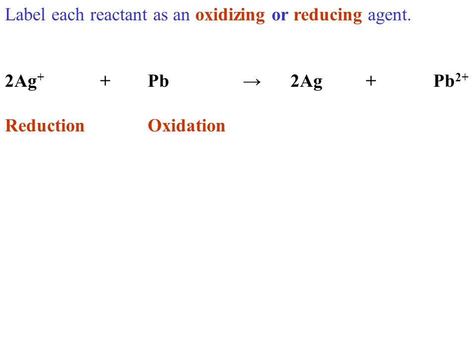 Label each reactant as an oxidizing or reducing agent. 2Ag + +Pb2Ag +Pb 2+ ReductionOxidation