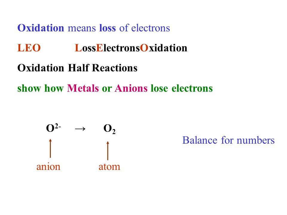 Oxidation means loss of electrons LEOLossElectronsOxidation Oxidation Half Reactions show how Metals or Anions lose electrons O 2- O 2 anionatom Balance for numbers