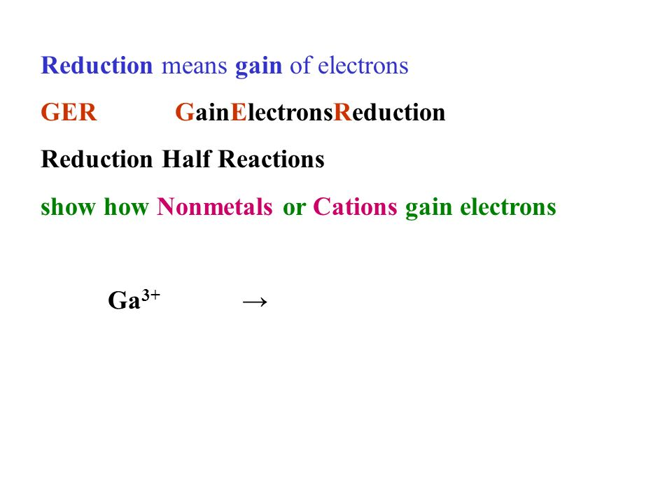 Reduction means gain of electrons GERGainElectronsReduction Reduction Half Reactions show how Nonmetals or Cations gain electrons Ga 3+