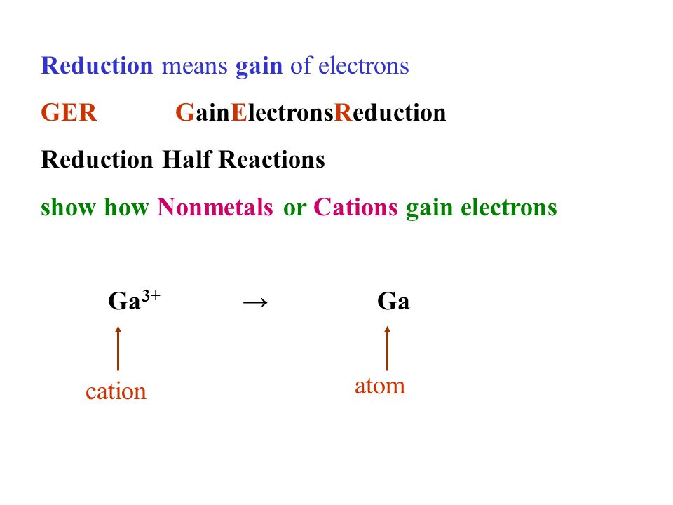 Reduction means gain of electrons GERGainElectronsReduction Reduction Half Reactions show how Nonmetals or Cations gain electrons Ga 3+ Ga cation atom