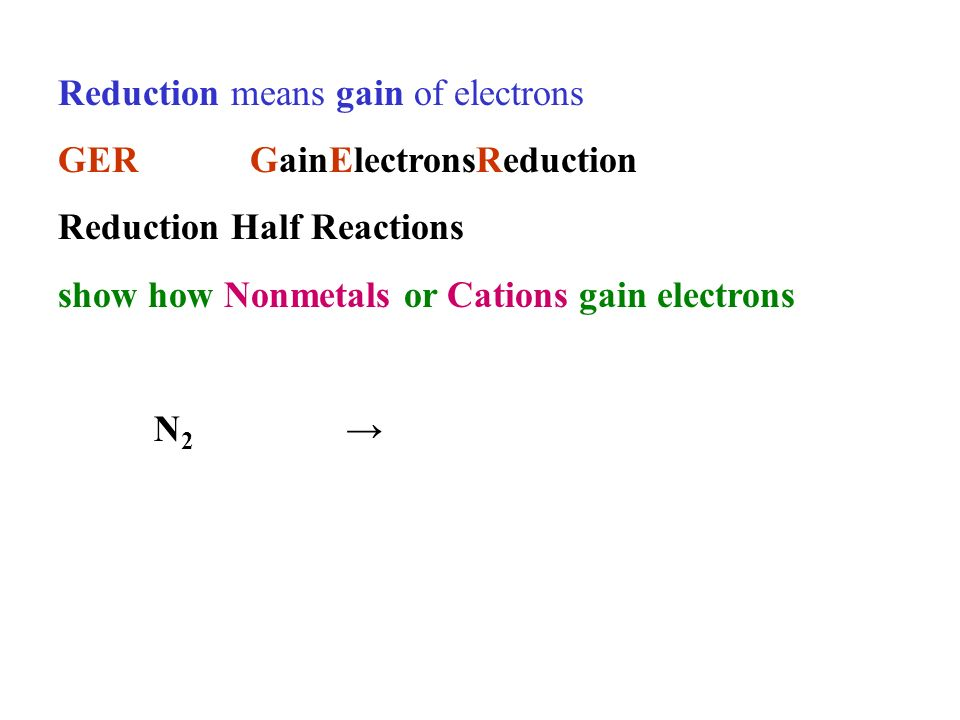 Reduction means gain of electrons GERGainElectronsReduction Reduction Half Reactions show how Nonmetals or Cations gain electrons N 2