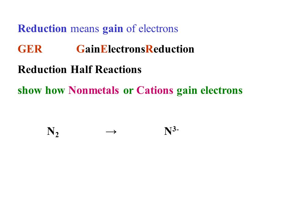 Reduction means gain of electrons GERGainElectronsReduction Reduction Half Reactions show how Nonmetals or Cations gain electrons N 2 N 3-