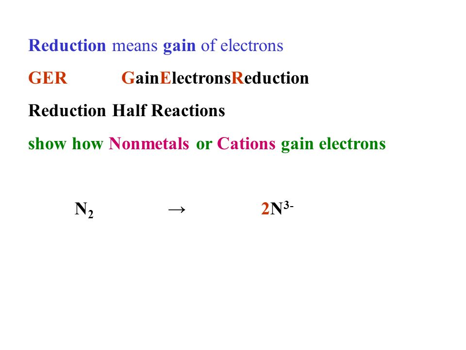 Reduction means gain of electrons GERGainElectronsReduction Reduction Half Reactions show how Nonmetals or Cations gain electrons N 2 2N 3-