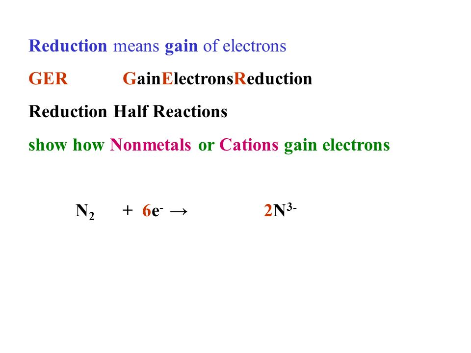 Reduction means gain of electrons GERGainElectronsReduction Reduction Half Reactions show how Nonmetals or Cations gain electrons N 2 + 6e - 2N 3-