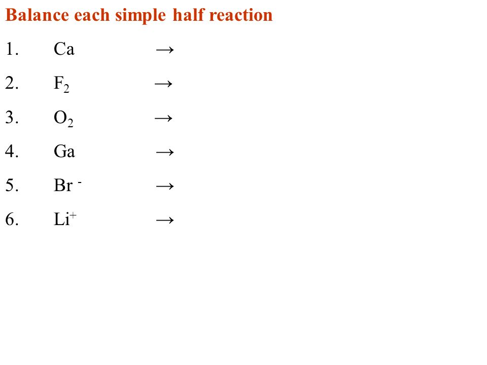 Balance each simple half reaction 1.Ca 2.F 2 3.O 2 4.Ga 5.Br - 6.Li +