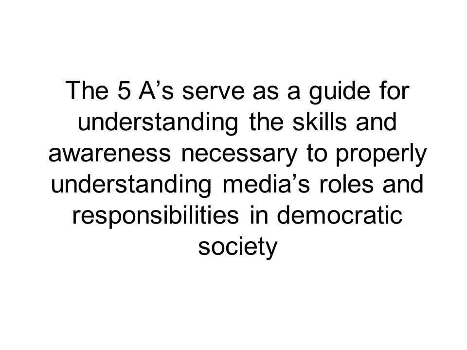 The 5 As serve as a guide for understanding the skills and awareness necessary to properly understanding medias roles and responsibilities in democratic society