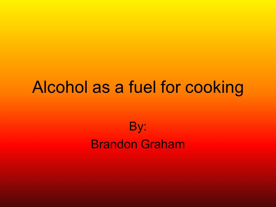 Alcohol as a fuel for cooking By: Brandon Graham
