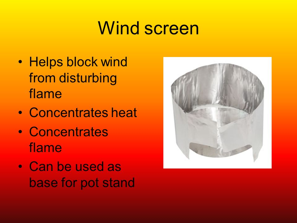 Wind screen Helps block wind from disturbing flame Concentrates heat Concentrates flame Can be used as base for pot stand