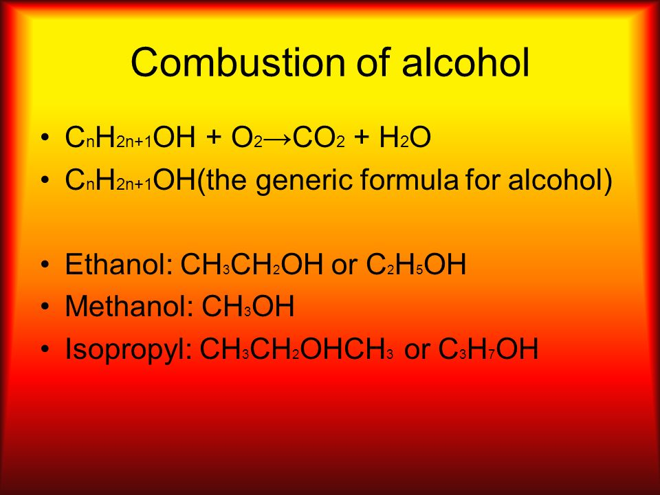 Combustion of alcohol C n H 2n+1 OH + O 2 CO 2 + H 2 O C n H 2n+1 OH(the generic formula for alcohol) Ethanol: CH 3 CH 2 OH or C 2 H 5 OH Methanol: CH 3 OH Isopropyl: CH 3 CH 2 OHCH 3 or C 3 H 7 OH