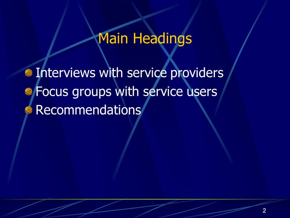2 Main Headings Interviews with service providers Focus groups with service users Recommendations