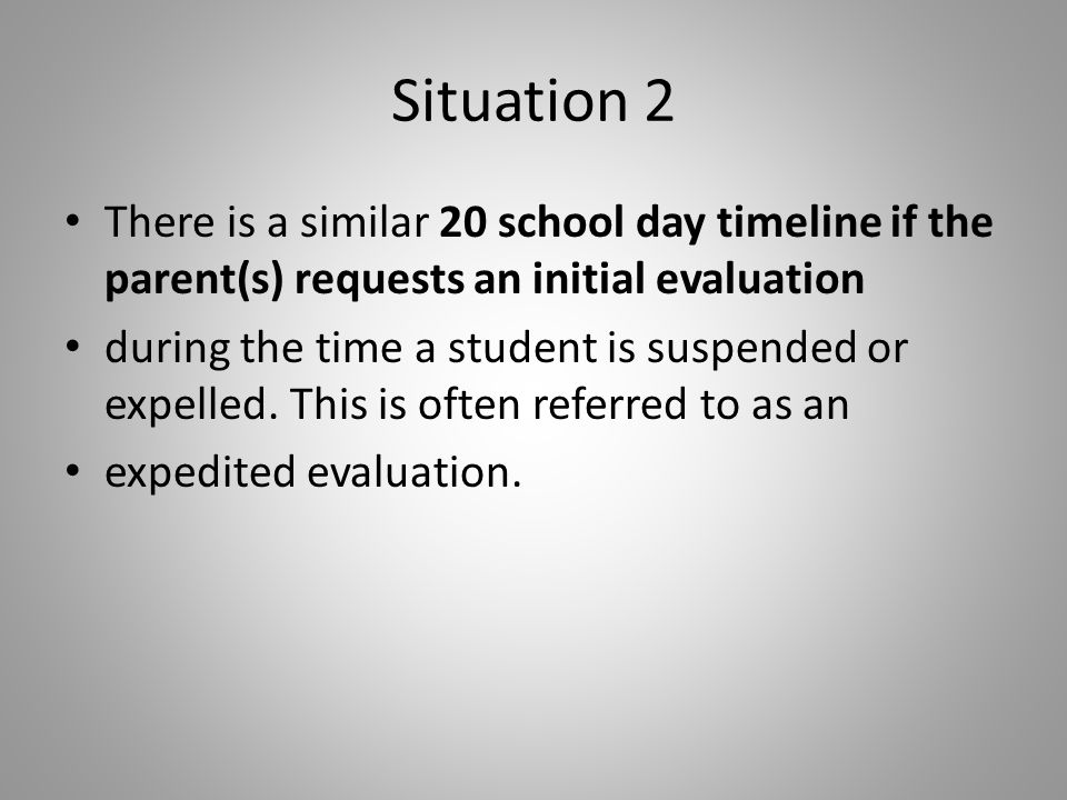 Situation 2 There is a similar 20 school day timeline if the parent(s) requests an initial evaluation during the time a student is suspended or expelled.