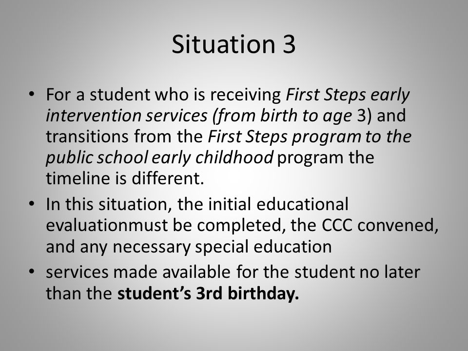 Situation 3 For a student who is receiving First Steps early intervention services (from birth to age 3) and transitions from the First Steps program to the public school early childhood program the timeline is different.