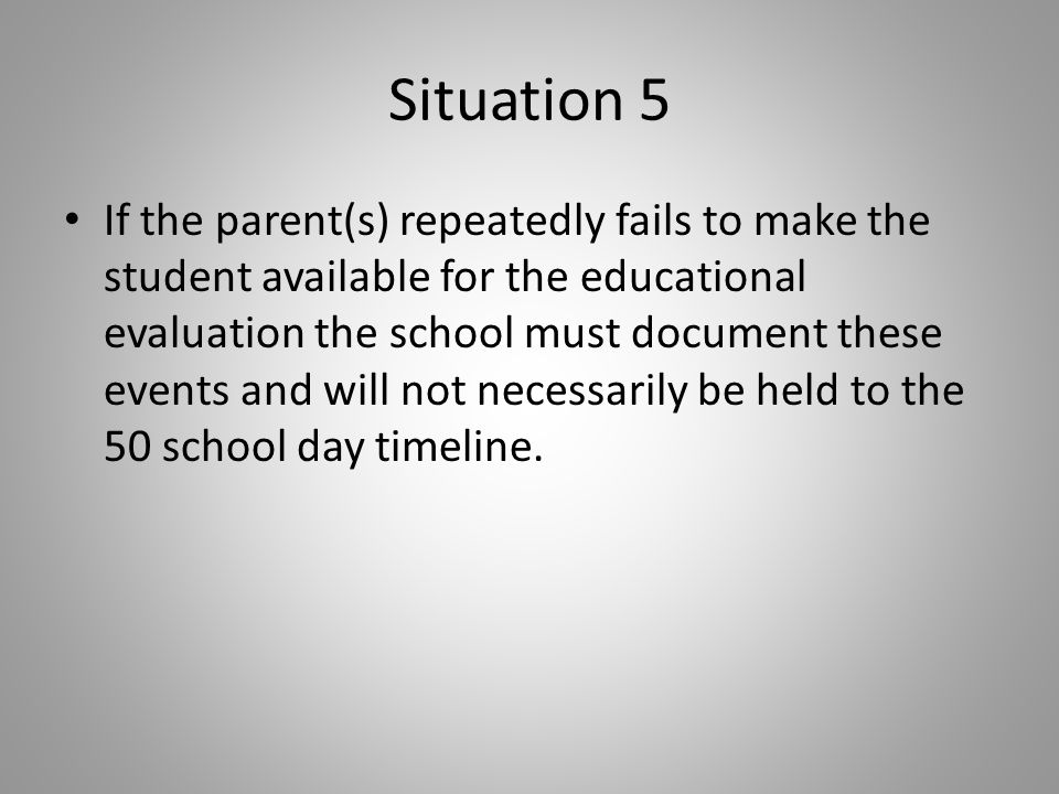 Situation 5 If the parent(s) repeatedly fails to make the student available for the educational evaluation the school must document these events and will not necessarily be held to the 50 school day timeline.