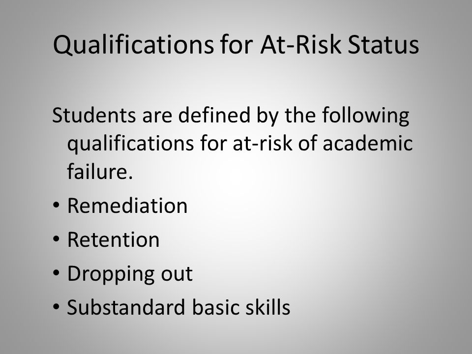 Qualifications for At-Risk Status Students are defined by the following qualifications for at-risk of academic failure.