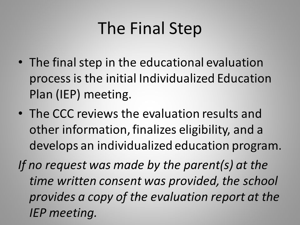 The Final Step The final step in the educational evaluation process is the initial Individualized Education Plan (IEP) meeting.