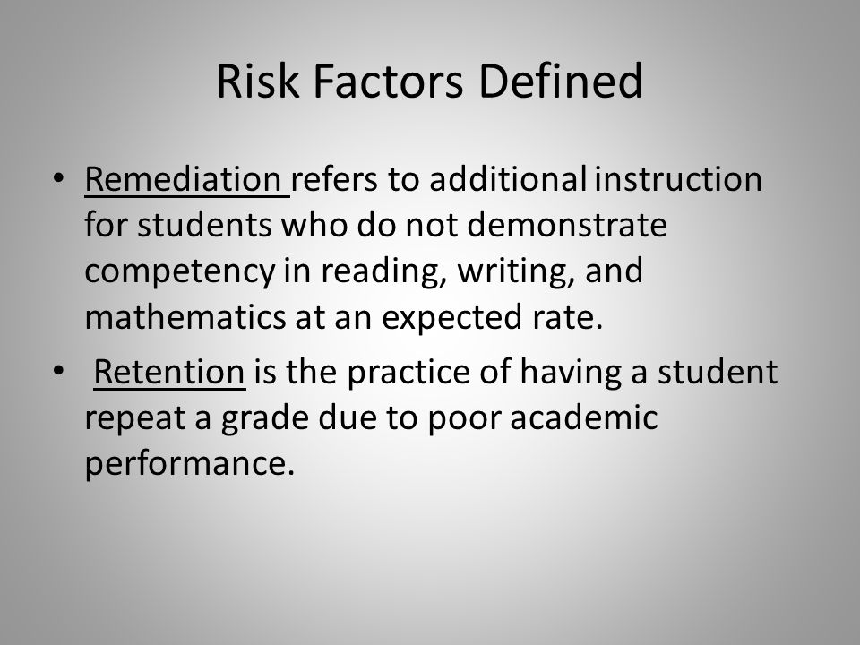 Risk Factors Defined Remediation refers to additional instruction for students who do not demonstrate competency in reading, writing, and mathematics at an expected rate.