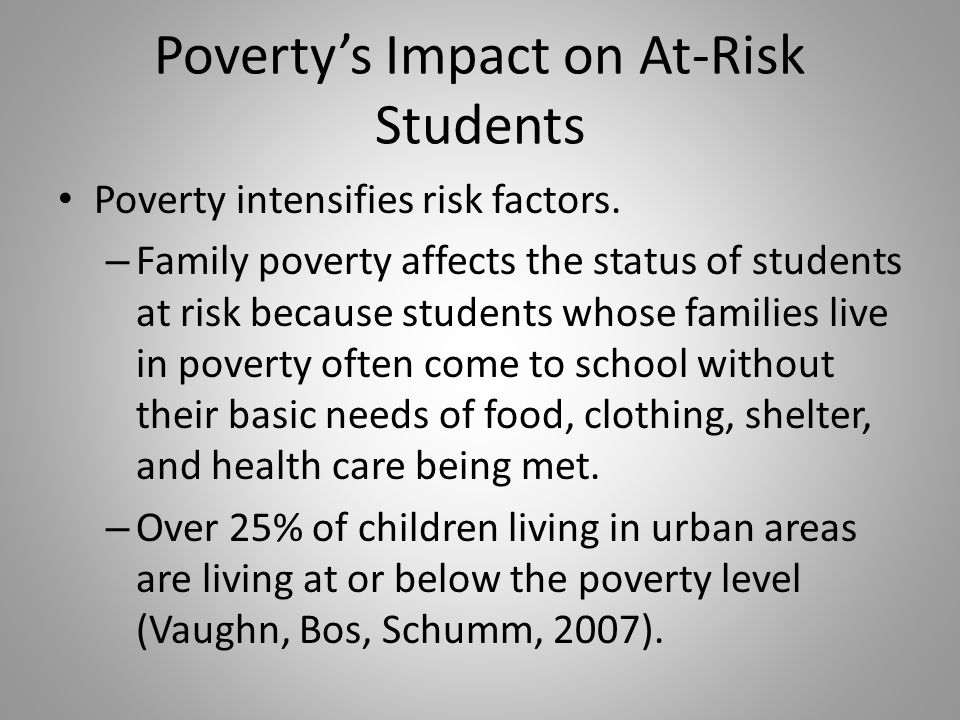 Povertys Impact on At-Risk Students Poverty intensifies risk factors.
