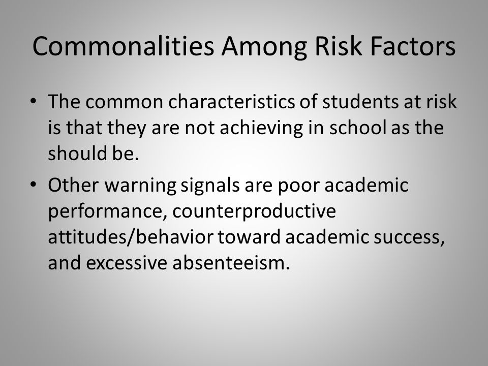 Commonalities Among Risk Factors The common characteristics of students at risk is that they are not achieving in school as the should be.
