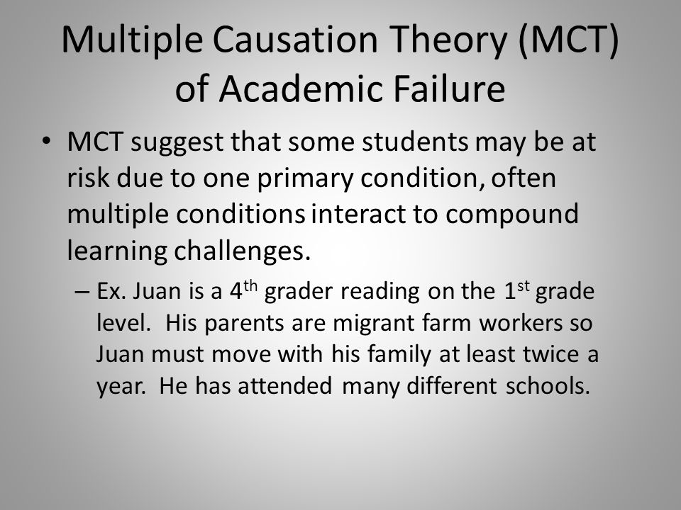 Multiple Causation Theory (MCT) of Academic Failure MCT suggest that some students may be at risk due to one primary condition, often multiple conditions interact to compound learning challenges.