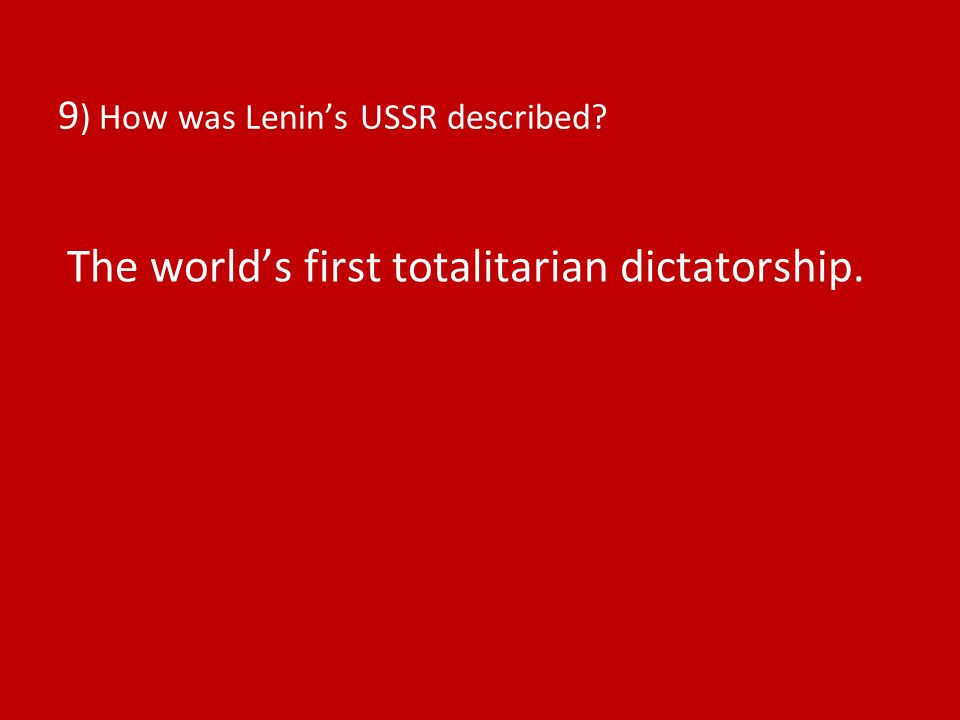 9 ) How was Lenins USSR described The worlds first totalitarian dictatorship.
