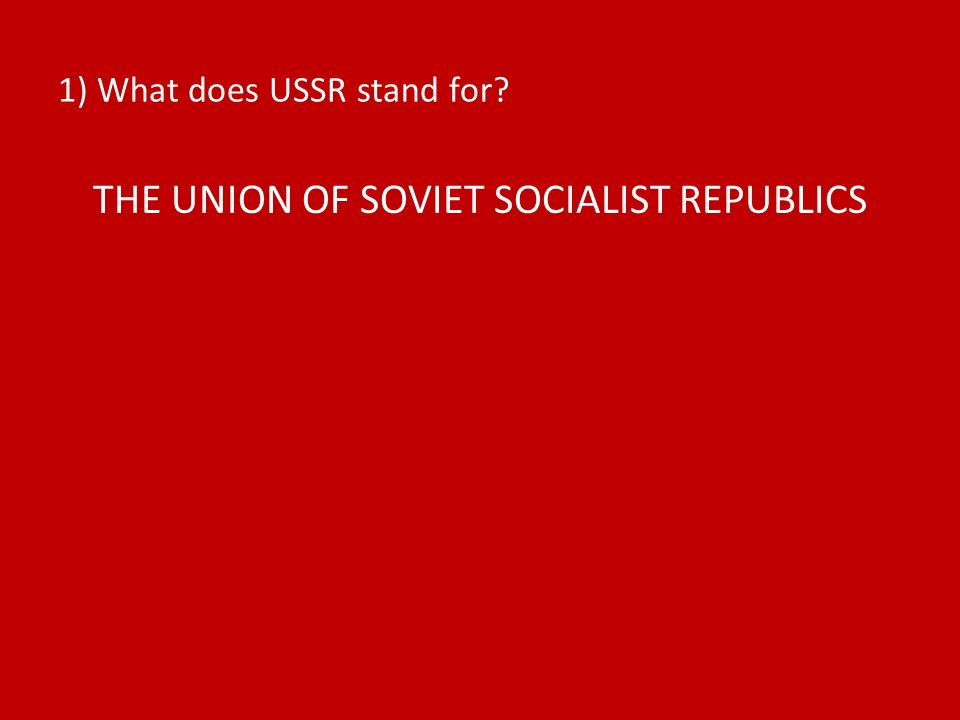 1) What does USSR stand for THE UNION OF SOVIET SOCIALIST REPUBLICS