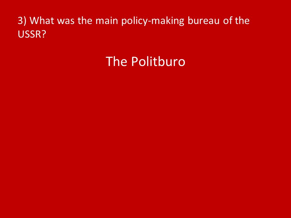 3) What was the main policy-making bureau of the USSR The Politburo