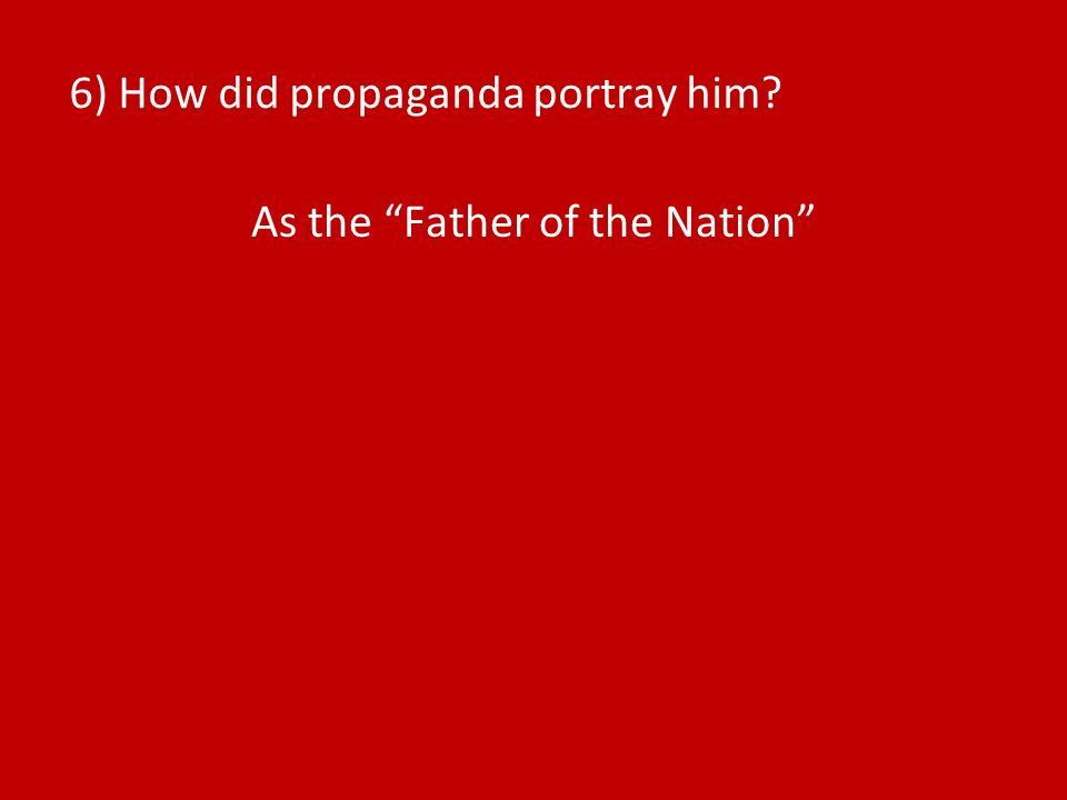 6) How did propaganda portray him As the Father of the Nation