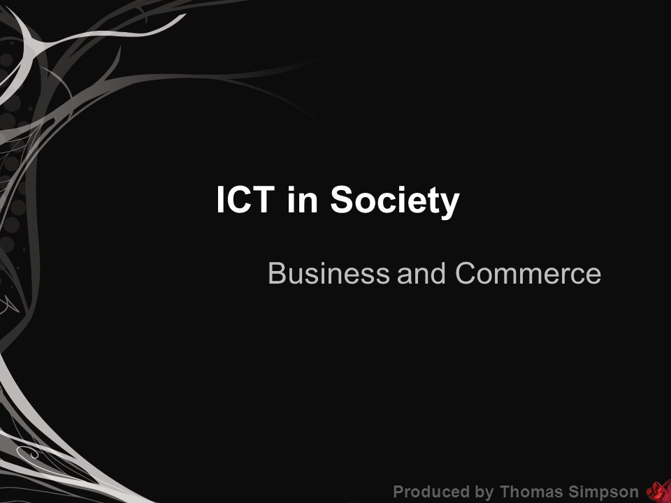 ICT in Society Business and Commerce Produced by Thomas Simpson
