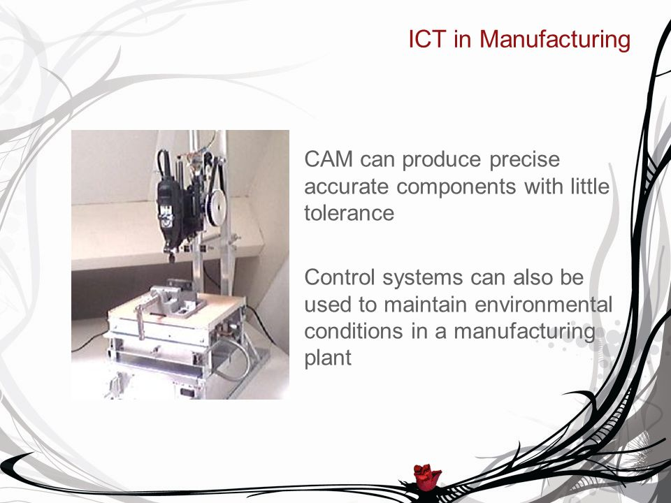 ICT in Manufacturing CAM can produce precise accurate components with little tolerance Control systems can also be used to maintain environmental conditions in a manufacturing plant