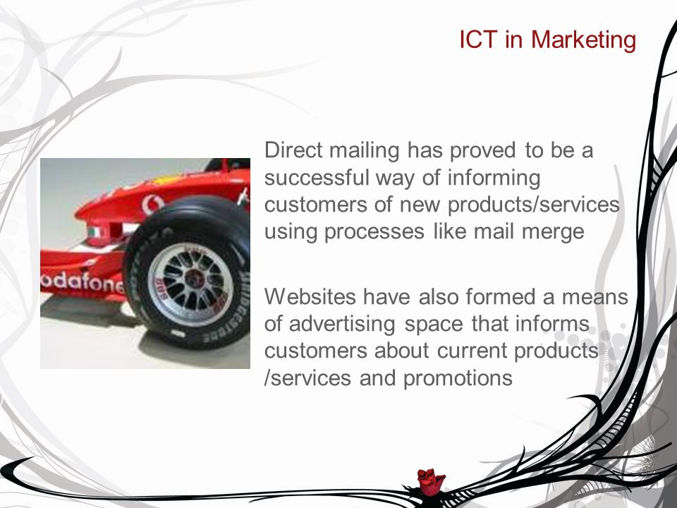 ICT in Marketing Direct mailing has proved to be a successful way of informing customers of new products/services using processes like mail merge Websites have also formed a means of advertising space that informs customers about current products /services and promotions