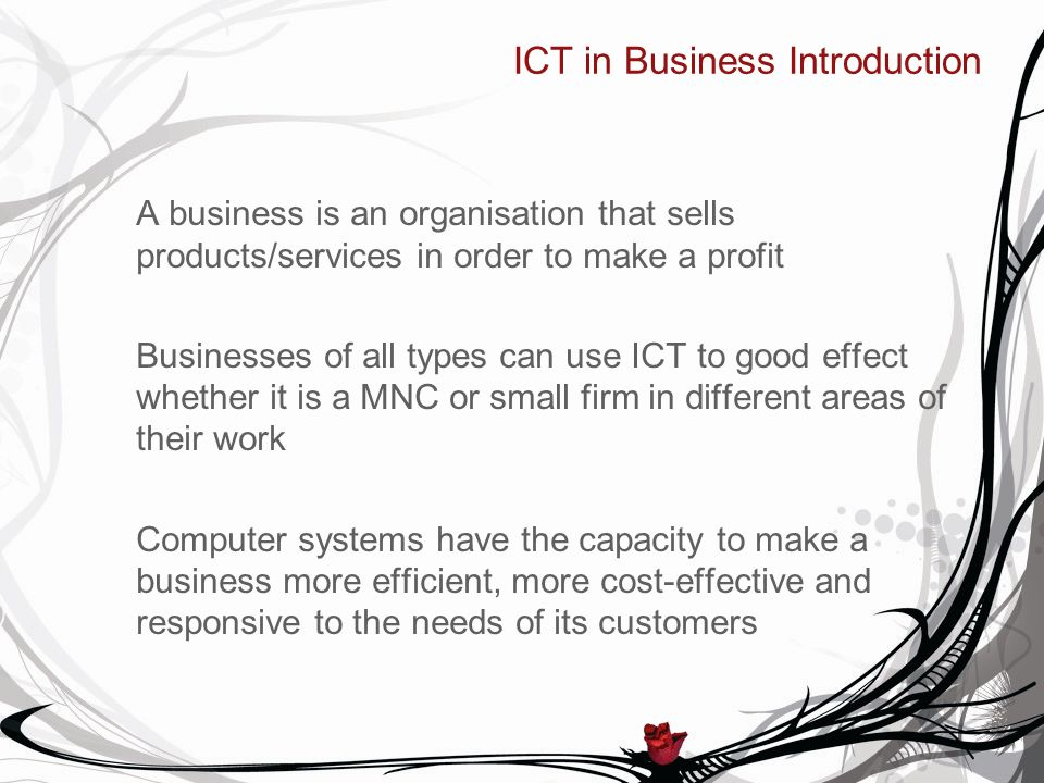ICT in Business Introduction A business is an organisation that sells products/services in order to make a profit Businesses of all types can use ICT to good effect whether it is a MNC or small firm in different areas of their work Computer systems have the capacity to make a business more efficient, more cost-effective and responsive to the needs of its customers