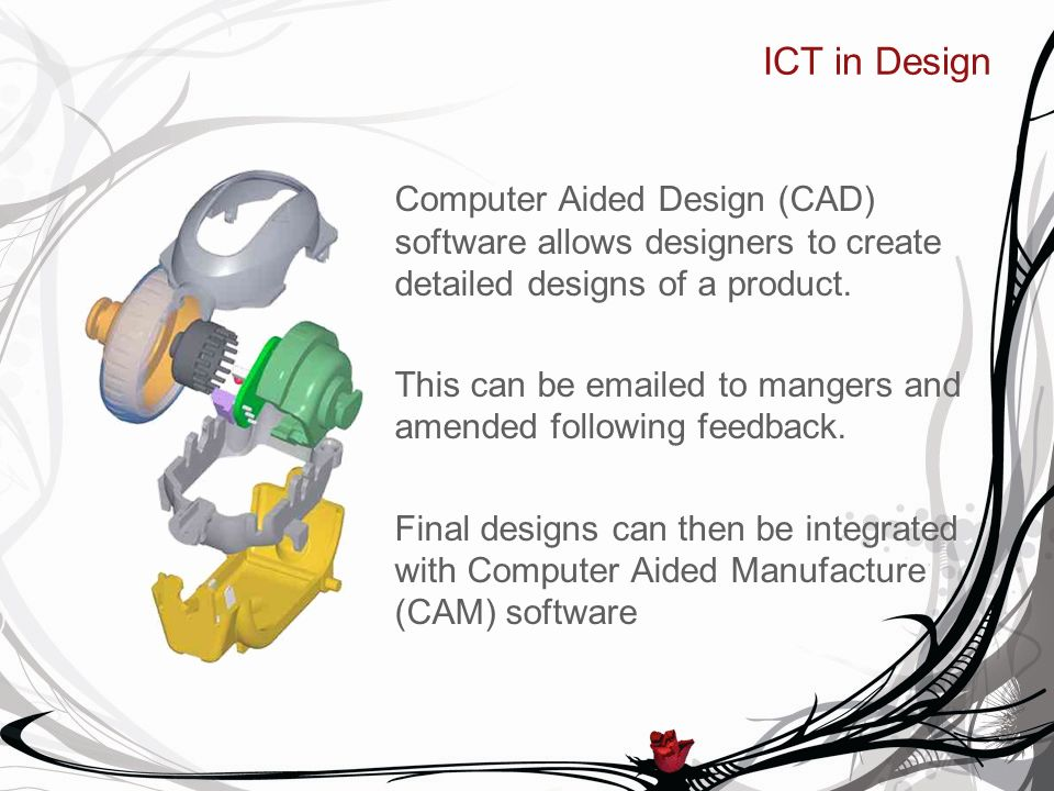 ICT in Design Computer Aided Design (CAD) software allows designers to create detailed designs of a product.