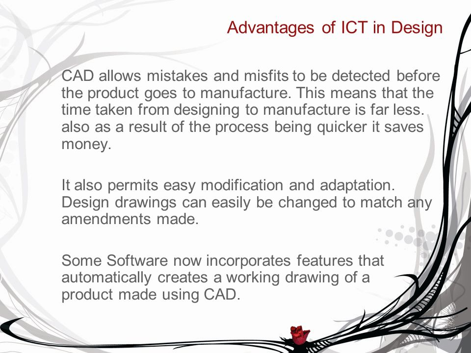 Advantages of ICT in Design CAD allows mistakes and misfits to be detected before the product goes to manufacture.