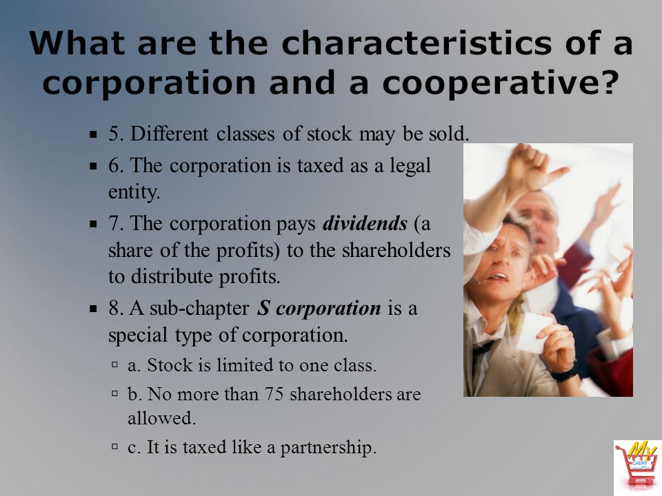 5. Different classes of stock may be sold. 6. The corporation is taxed as a legal entity.